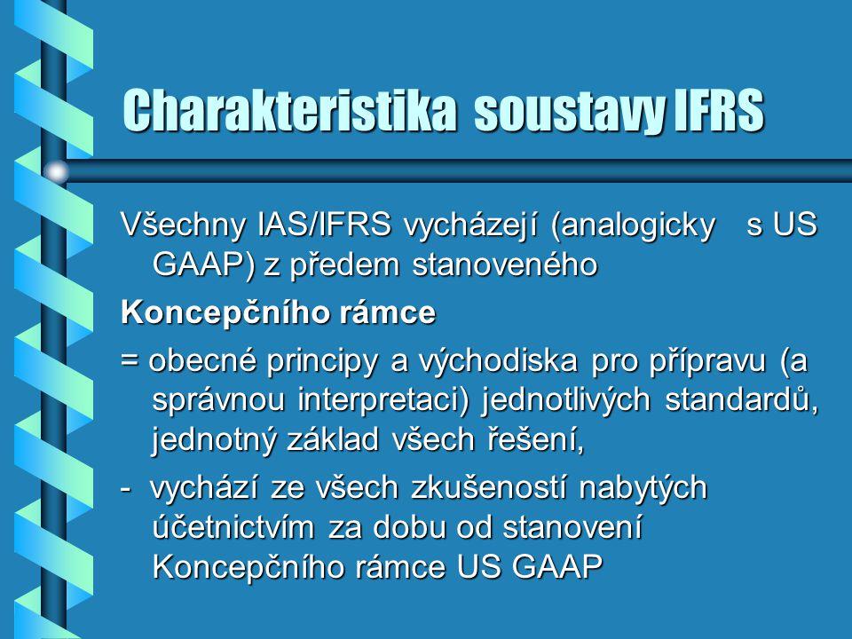 Charakteristika soustavy IFRS Všechny IAS/IFRS vycházejí (analogicky s US GAAP) z předem stanoveného Koncepčního rámce = obecné principy a východiska
