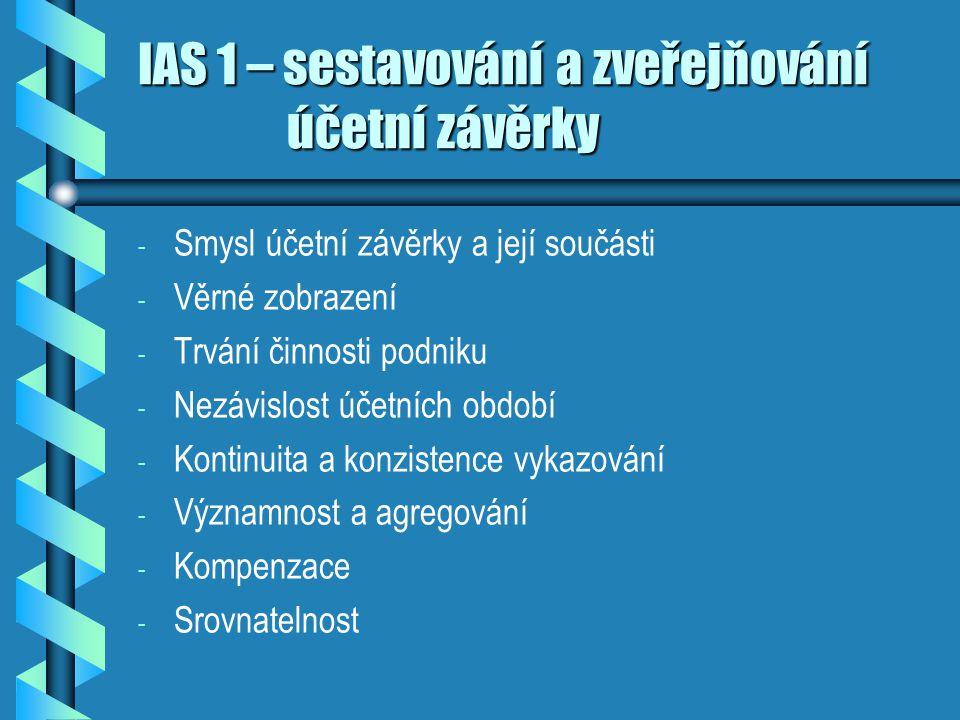 IAS 1 – sestavování a zveřejňování účetní závěrky - - Smysl účetní závěrky a její součásti - - Věrné zobrazení - - Trvání činnosti podniku - - Nezávis