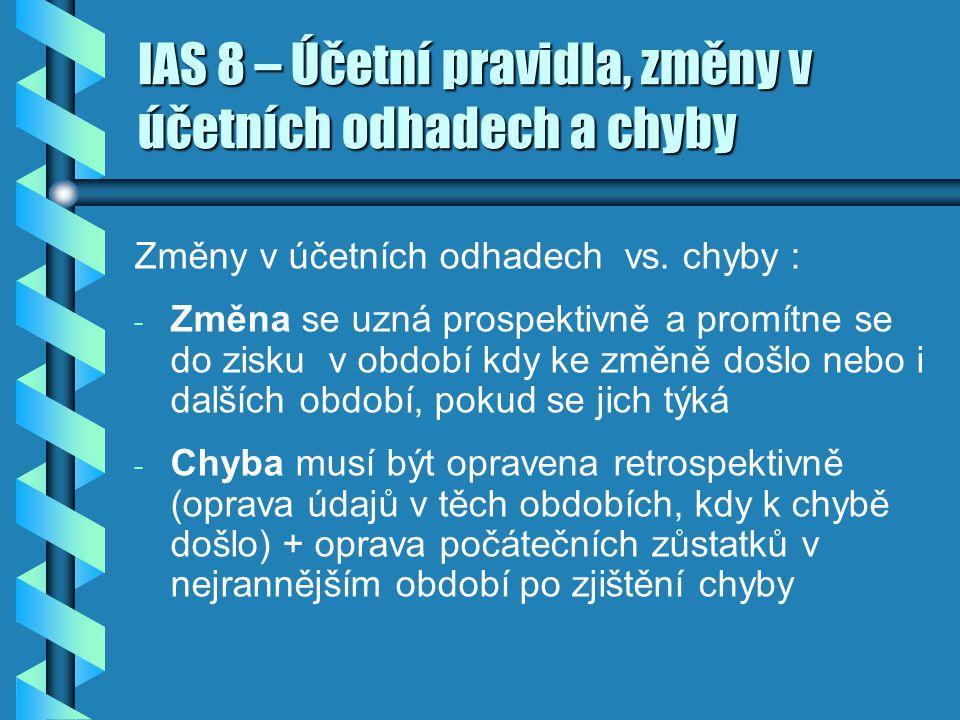 IAS 8 – Účetní pravidla, změny v účetních odhadech a chyby Změny v účetních odhadech vs. chyby : - - Změna se uzná prospektivně a promítne se do zisku