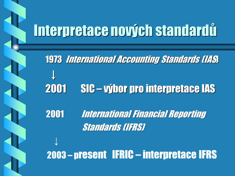 Interpretace nových standardů 1973 International Accounting Standards (IAS) ↓ ↓ 2001SIC – výbor pro interpretace IAS 2001International Financial Reporting Standards (IFRS) Standards (IFRS) ↓ 2003 – p resent IFRIC – interpretace IFRS
