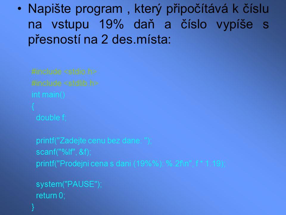 Napište program, který připočítává k číslu na vstupu 19% daň a číslo vypíše s přesností na 2 des.místa: #include int main() { double f; printf( Zadejte cenu bez dane: ); scanf( %lf , &f); printf( Prodejni cena s dani (19%): %.2f\n , f * 1.19); system( PAUSE ); return 0; }
