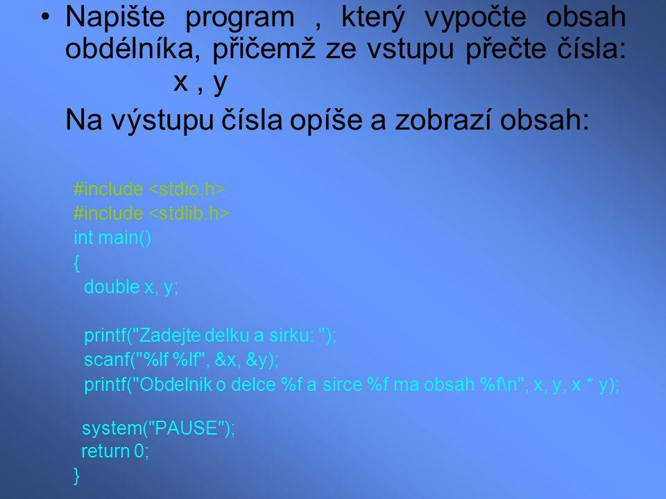 Napište program, který vypočte obsah obdélníka, přičemž ze vstupu přečte čísla: x, y Na výstupu čísla opíše a zobrazí obsah: #include int main() { double x, y; printf( Zadejte delku a sirku: ); scanf( %lf %lf , &x, &y); printf( Obdelnik o delce %f a sirce %f ma obsah %f\n , x, y, x * y); system( PAUSE ); return 0; }