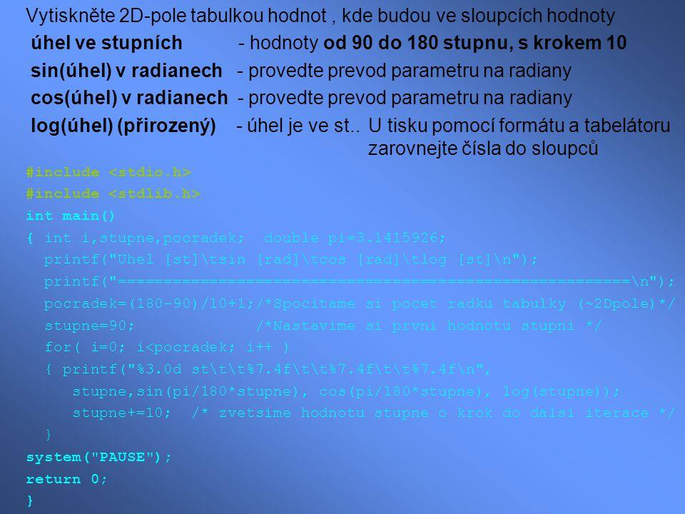 Vytiskněte 2D-pole tabulkou hodnot, kde budou ve sloupcích hodnoty úhel ve stupních - hodnoty od 90 do 180 stupnu, s krokem 10 sin(úhel) v radianech - provedte prevod parametru na radiany cos(úhel) v radianech - provedte prevod parametru na radiany log(úhel) (přirozený) - úhel je ve st..