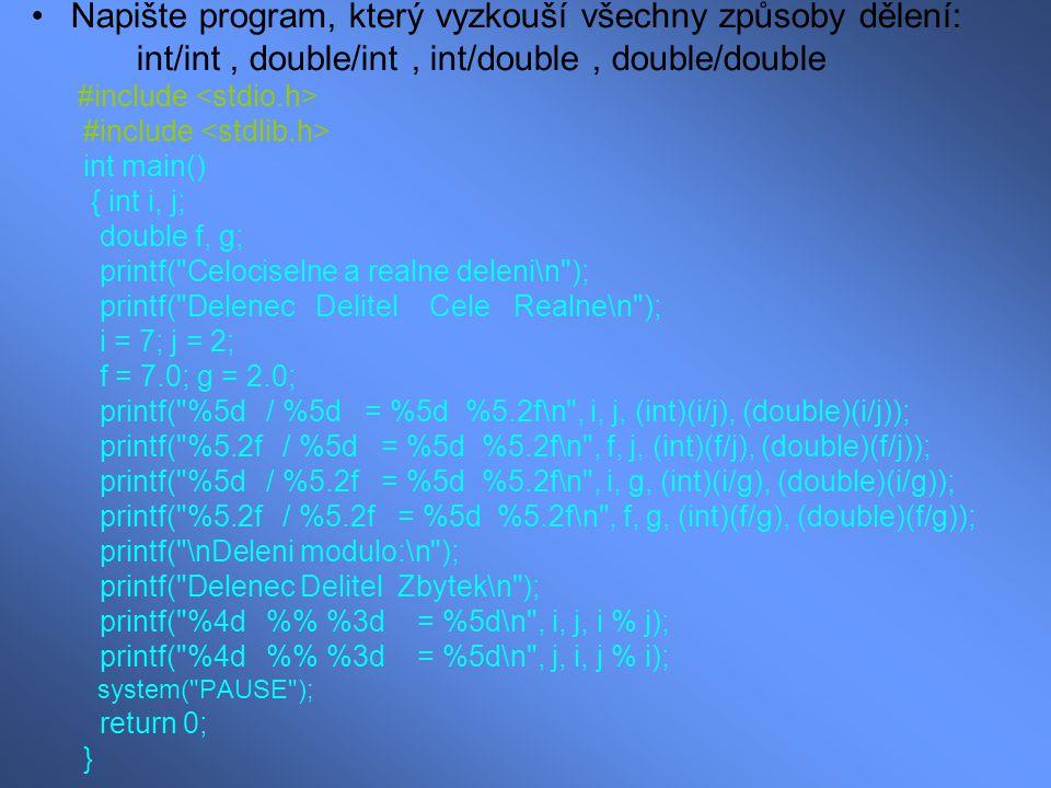 Napište program, který vyzkouší všechny způsoby dělení: int/int, double/int, int/double, double/double #include int main() { int i, j; double f, g; printf( Celociselne a realne deleni\n ); printf( Delenec Delitel Cele Realne\n ); i = 7; j = 2; f = 7.0; g = 2.0; printf( %5d / %5d = %5d %5.2f\n , i, j, (int)(i/j), (double)(i/j)); printf( %5.2f / %5d = %5d %5.2f\n , f, j, (int)(f/j), (double)(f/j)); printf( %5d / %5.2f = %5d %5.2f\n , i, g, (int)(i/g), (double)(i/g)); printf( %5.2f / %5.2f = %5d %5.2f\n , f, g, (int)(f/g), (double)(f/g)); printf( \nDeleni modulo:\n ); printf( Delenec Delitel Zbytek\n ); printf( %4d % %3d = %5d\n , i, j, i % j); printf( %4d % %3d = %5d\n , j, i, j % i); system( PAUSE ); return 0; }