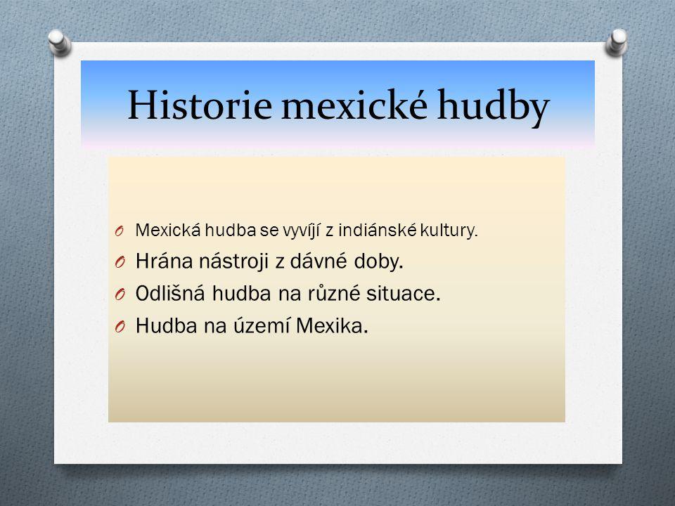 Historie mexické hudby O Mexická hudba se vyvíjí z indiánské kultury. O Hrána nástroji z dávné doby. O Odlišná hudba na různé situace. O Hudba na územ
