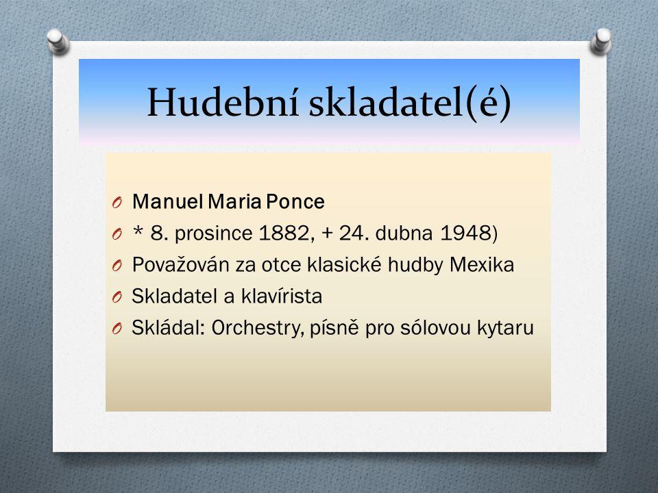 Hudební skladatel(é) O Manuel Maria Ponce O * 8. prosince 1882, + 24. dubna 1948) O Považován za otce klasické hudby Mexika O Skladatel a klavírista O