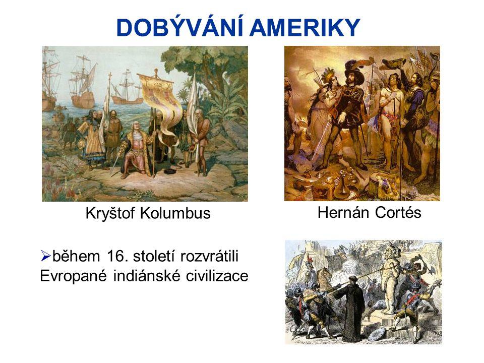 DOBÝVÁNÍ AMERIKY  během 16. století rozvrátili Evropané indiánské civilizace Hernán Cortés Kryštof Kolumbus