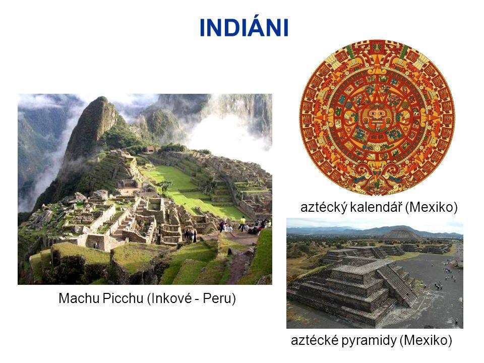 INDIÁNI Machu Picchu (Inkové - Peru) aztécké pyramidy (Mexiko) aztécký kalendář (Mexiko)