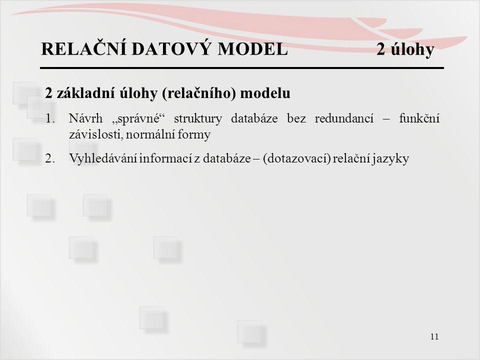 """11 RELAČNÍ DATOVÝ MODEL 2 úlohy 2 základní úlohy (relačního) modelu 1.Návrh """"správné"""" struktury databáze bez redundancí – funkční závislosti, normální"""