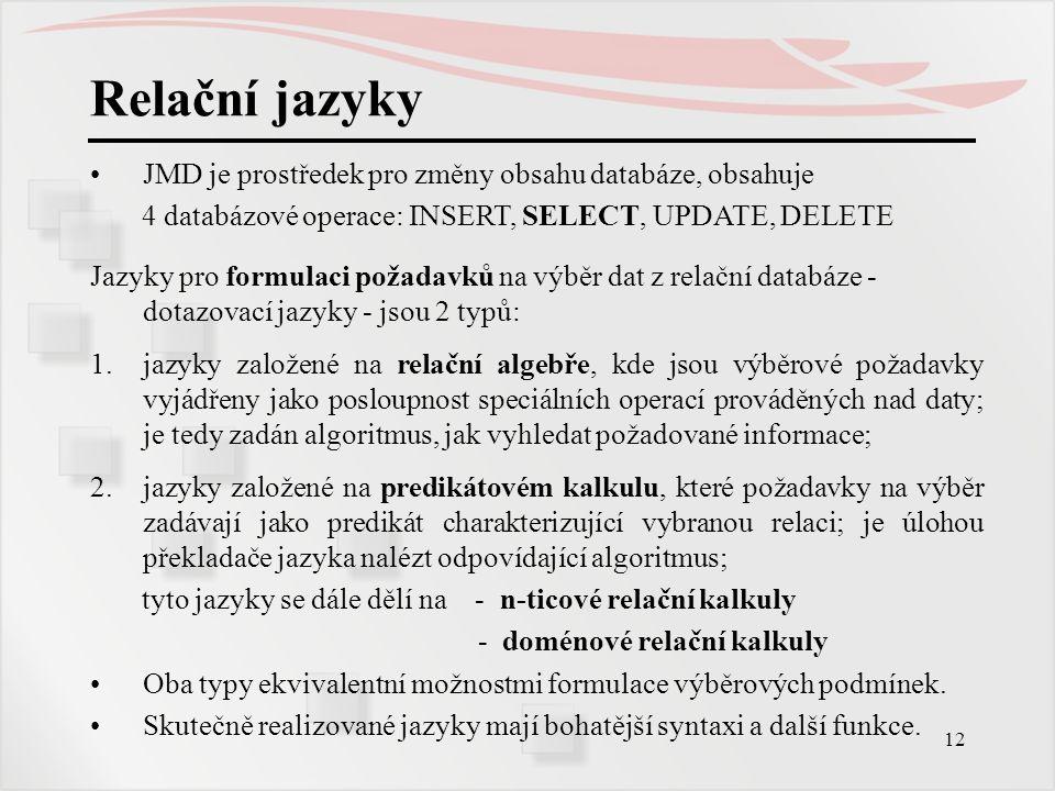 12 Relační jazyky JMD je prostředek pro změny obsahu databáze, obsahuje 4 databázové operace: INSERT, SELECT, UPDATE, DELETE Jazyky pro formulaci poža