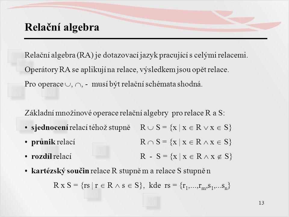13 Relační algebra Relační algebra (RA) je dotazovací jazyk pracující s celými relacemi. Operátory RA se aplikují na relace, výsledkem jsou opět relac