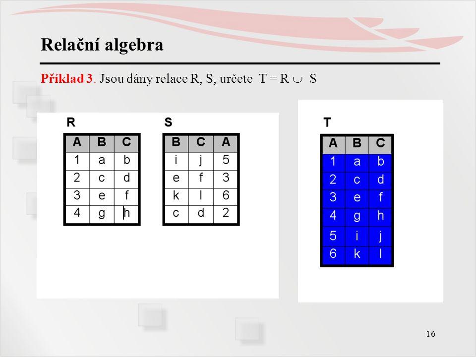 16 Relační algebra Příklad 3. Jsou dány relace R, S, určete T = R  S