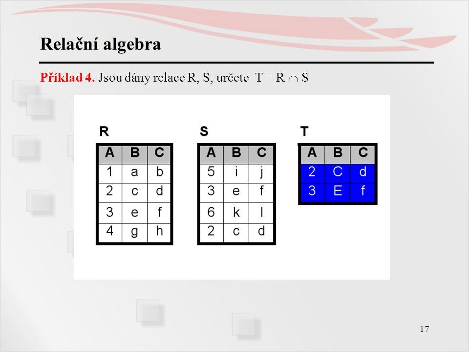 17 Relační algebra Příklad 4. Jsou dány relace R, S, určete T = R  S