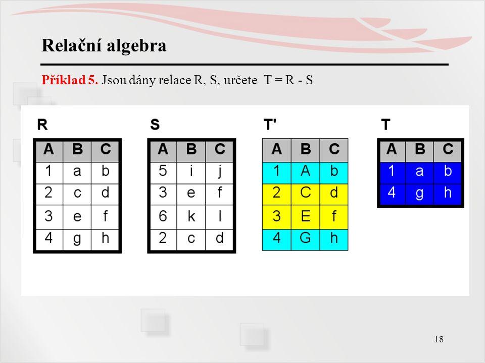 18 Relační algebra Příklad 5. Jsou dány relace R, S, určete T = R - S