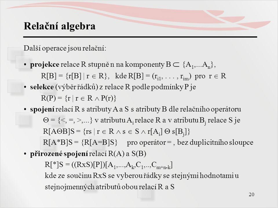20 Relační algebra Další operace jsou relační: projekce relace R stupně n na komponenty B  {A 1,...A n }, R[B] = {r[B] | r  R}, kde R[B] = (r i1,...