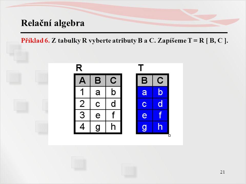 21 Relační algebra Příklad 6. Z tabulky R vyberte atributy B a C. Zapíšeme T = R [ B, C ].