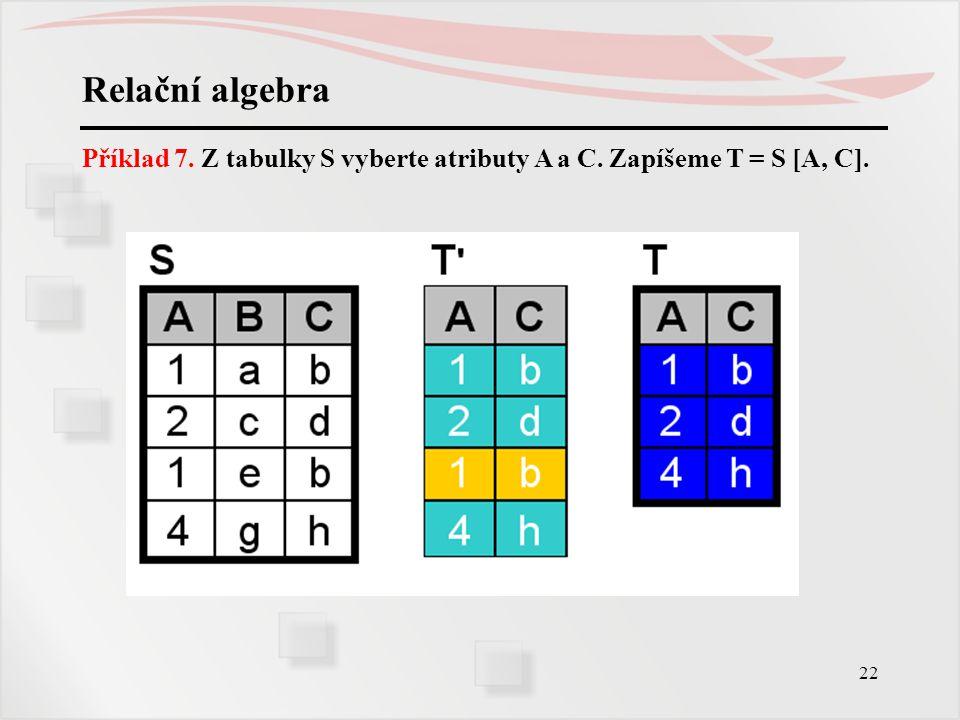 22 Relační algebra Příklad 7. Z tabulky S vyberte atributy A a C. Zapíšeme T = S [A, C].