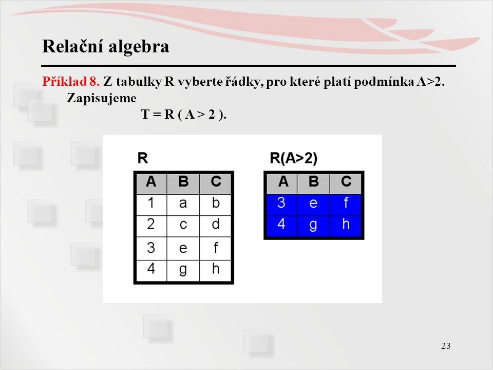 23 Relační algebra Příklad 8. Z tabulky R vyberte řádky, pro které platí podmínka A>2. Zapisujeme T = R ( A > 2 ).