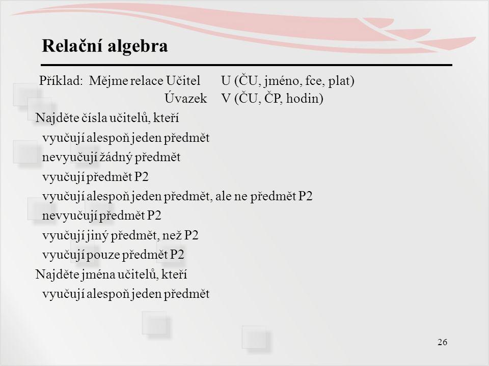 26 Relační algebra Příklad: Mějme relace Učitel U (ČU, jméno, fce, plat) ÚvazekV (ČU, ČP, hodin) Najděte čísla učitelů, kteří vyučují alespoň jeden př