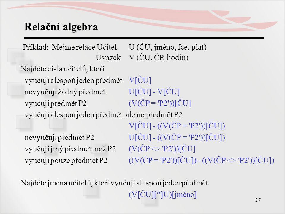 27 Relační algebra Příklad: Mějme relace Učitel U (ČU, jméno, fce, plat) ÚvazekV (ČU, ČP, hodin) Najděte čísla učitelů, kteří vyučují alespoň jeden př