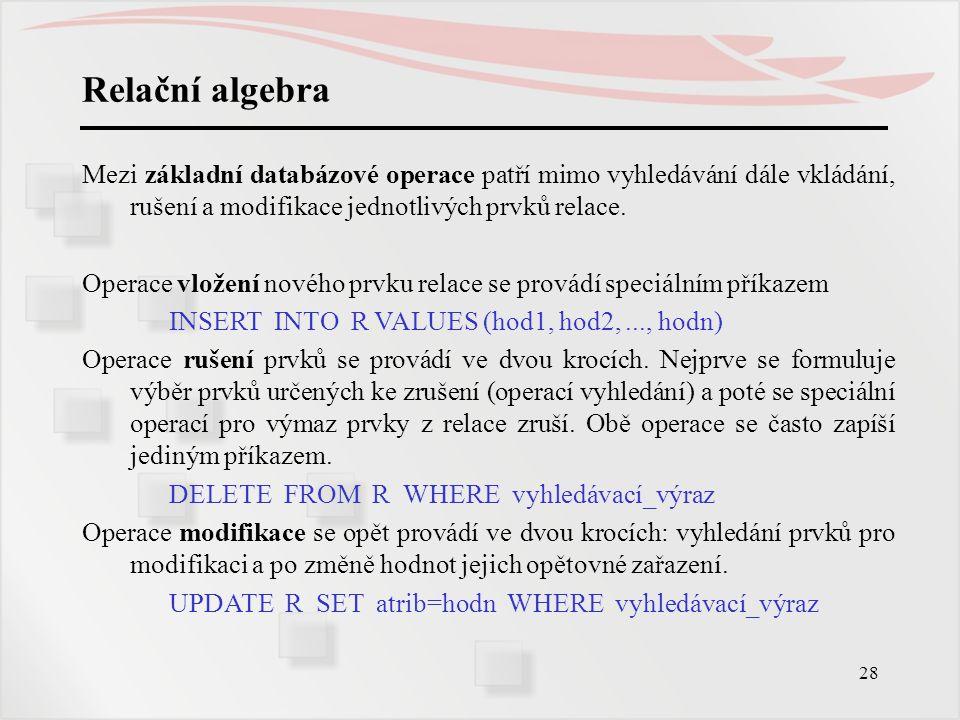 28 Relační algebra Mezi základní databázové operace patří mimo vyhledávání dále vkládání, rušení a modifikace jednotlivých prvků relace. Operace vlože