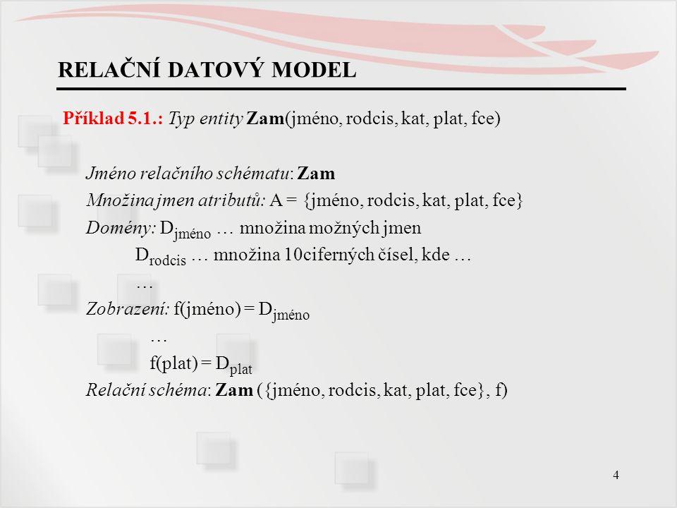 4 RELAČNÍ DATOVÝ MODEL Příklad 5.1.: Typ entity Zam(jméno, rodcis, kat, plat, fce) Jméno relačního schématu: Zam Množina jmen atributů: A = {jméno, ro