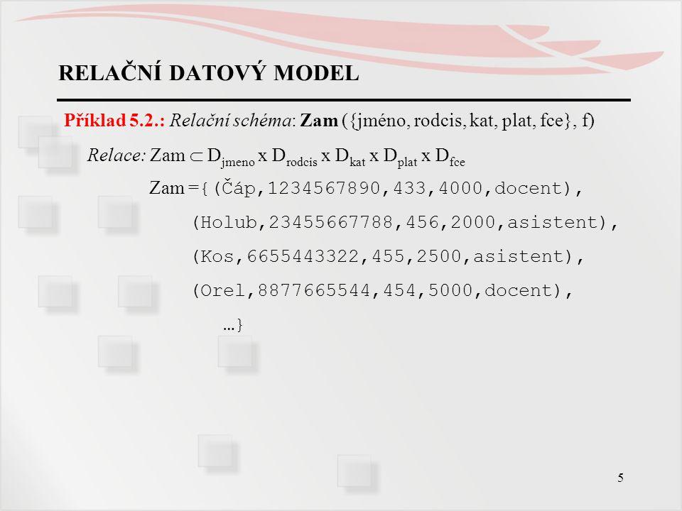 5 RELAČNÍ DATOVÝ MODEL Příklad 5.2.: Relační schéma: Zam ({jméno, rodcis, kat, plat, fce}, f) Relace: Zam  D jmeno x D rodcis x D kat x D plat x D fc
