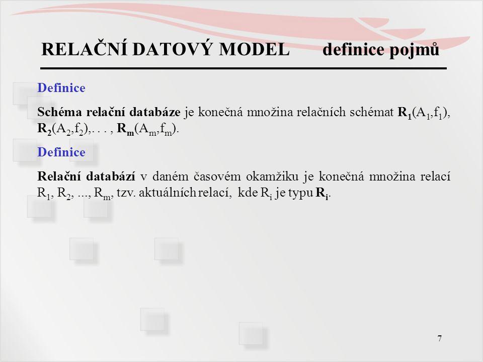 7 RELAČNÍ DATOVÝ MODEL definice pojmů Definice Schéma relační databáze je konečná množina relačních schémat R 1 (A 1,f 1 ), R 2 (A 2,f 2 ),..., R m (A