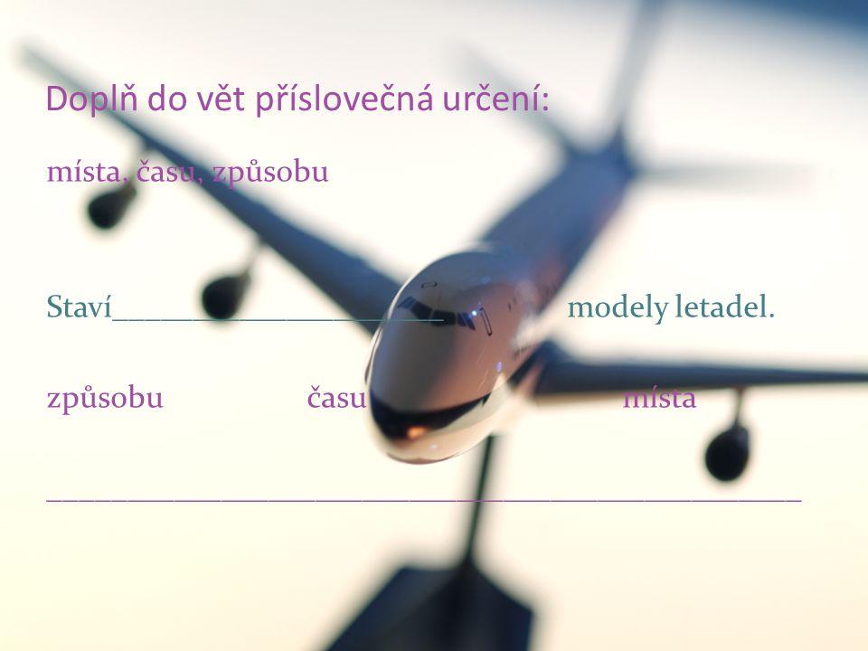 Doplň do vět příslovečná určení: místa, času, způsobu Staví_____________________ modely letadel.