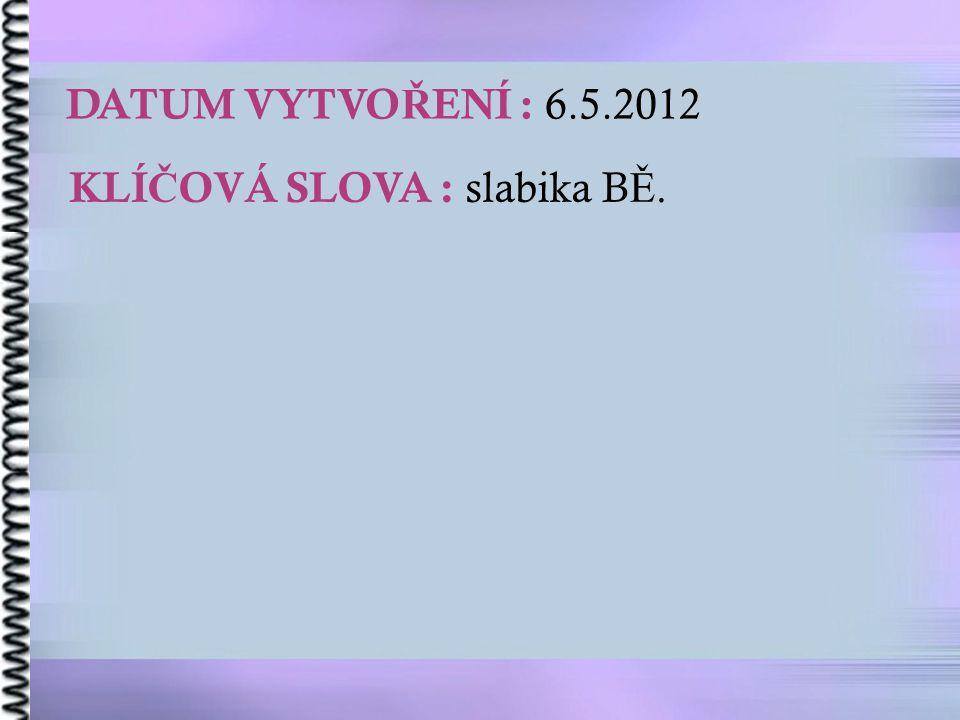 DATUM VYTVO Ř ENÍ : 6.5.2012 KLÍ Č OVÁ SLOVA : slabika B Ě.