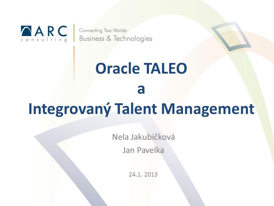 Nela Jakubičková Jan Pavelka 24.1. 2013 Oracle TALEO a Integrovaný Talent Management