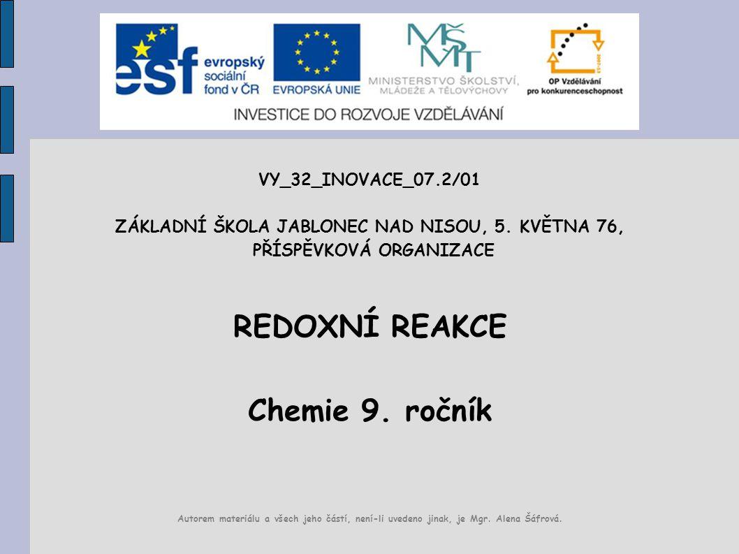 VY_32_INOVACE_07.2/01 ZÁKLADNÍ ŠKOLA JABLONEC NAD NISOU, 5. KVĚTNA 76, PŘÍSPĚVKOVÁ ORGANIZACE REDOXNÍ REAKCE Chemie 9. ročník Autorem materiálu a všec