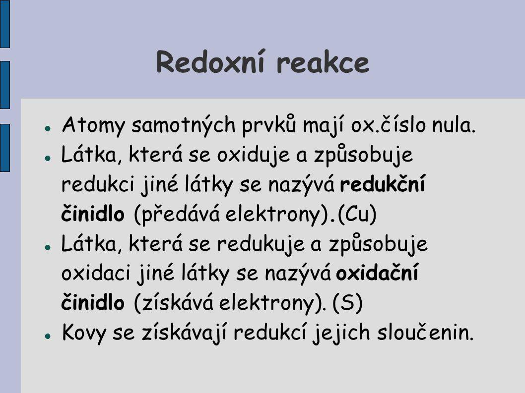 Redoxní reakce Atomy samotných prvků mají ox.číslo nula. Látka, která se oxiduje a způsobuje redukci jiné látky se nazývá redukční činidlo (předává el