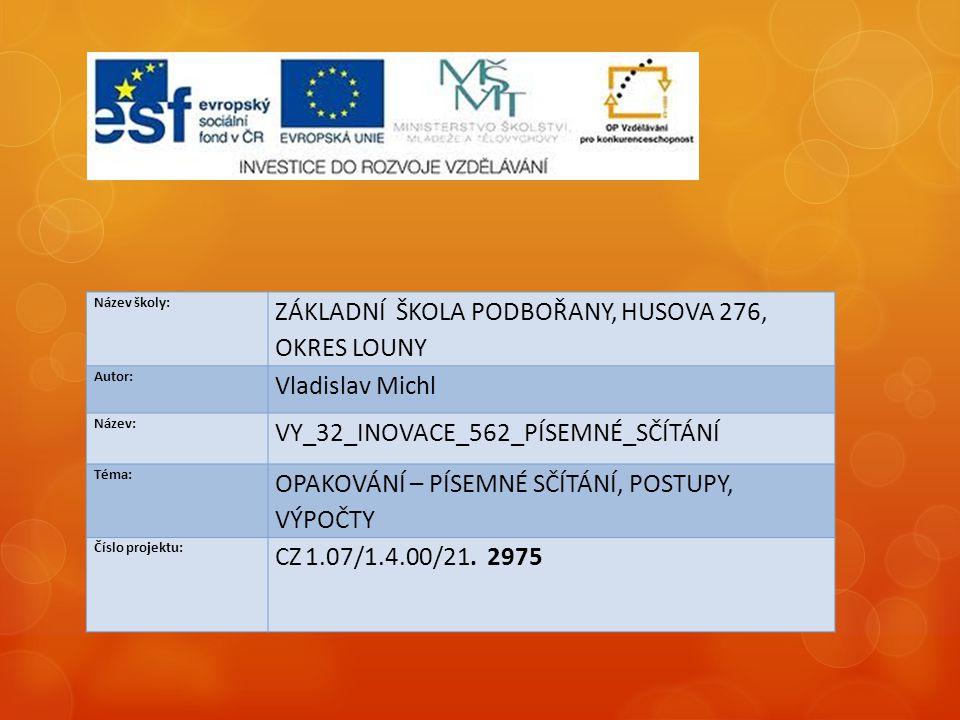 Název školy: ZÁKLADNÍ ŠKOLA PODBOŘANY, HUSOVA 276, OKRES LOUNY Autor: Vladislav Michl Název: VY_32_INOVACE_562_PÍSEMNÉ_SČÍTÁNÍ Téma: OPAKOVÁNÍ – PÍSEMNÉ SČÍTÁNÍ, POSTUPY, VÝPOČTY Číslo projektu: CZ 1.07/1.4.00/21.