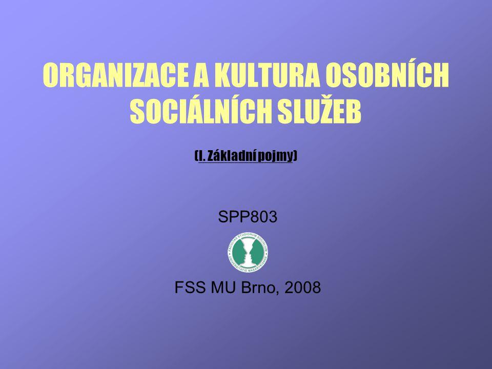 ORGANIZACE A KULTURA OSOBNÍCH SOCIÁLNÍCH SLUŽEB (I. Základní pojmy) SPP803 FSS MU Brno, 2008