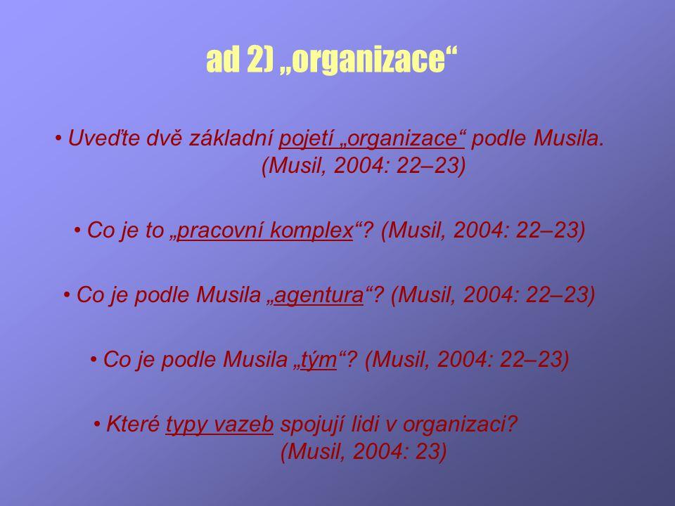 """ad 2) """"organizace"""" Uveďte dvě základní pojetí """"organizace"""" podle Musila. (Musil, 2004: 22–23) Co je to """"pracovní komplex""""? (Musil, 2004: 22–23) Co je"""