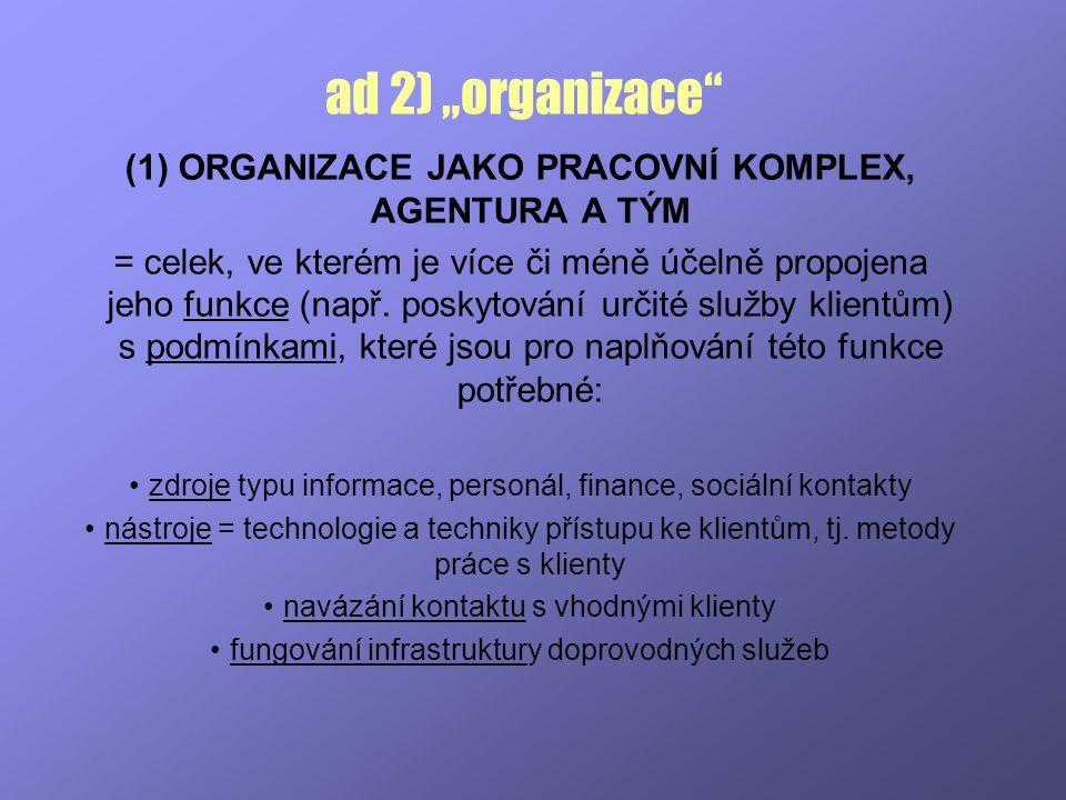 """ad 2) """"organizace"""" (1) ORGANIZACE JAKO PRACOVNÍ KOMPLEX, AGENTURA A TÝM = celek, ve kterém je více či méně účelně propojena jeho funkce (např. poskyto"""