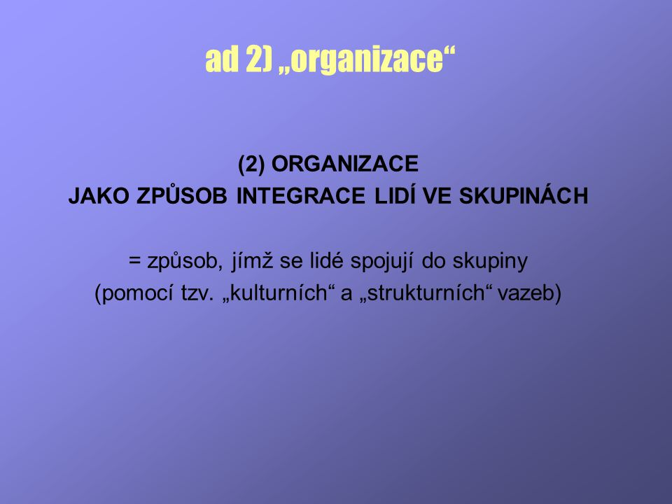 """ad 2) """"organizace"""" (2) ORGANIZACE JAKO ZPŮSOB INTEGRACE LIDÍ VE SKUPINÁCH = způsob, jímž se lidé spojují do skupiny (pomocí tzv. """"kulturních"""" a """"struk"""