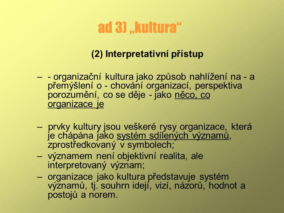 """ad 3) """"kultura"""" (2) Interpretativní přístup –- organizační kultura jako způsob nahlížení na - a přemýšlení o - chování organizací, perspektiva porozum"""