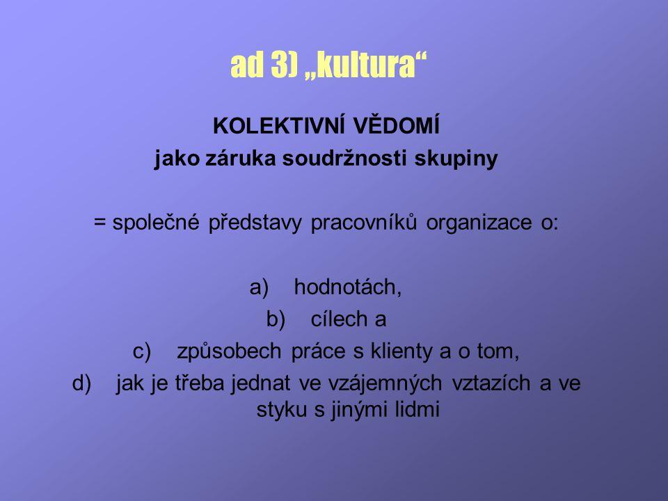 """ad 3) """"kultura"""" KOLEKTIVNÍ VĚDOMÍ jako záruka soudržnosti skupiny = společné představy pracovníků organizace o: a)hodnotách, b)cílech a c)způsobech pr"""