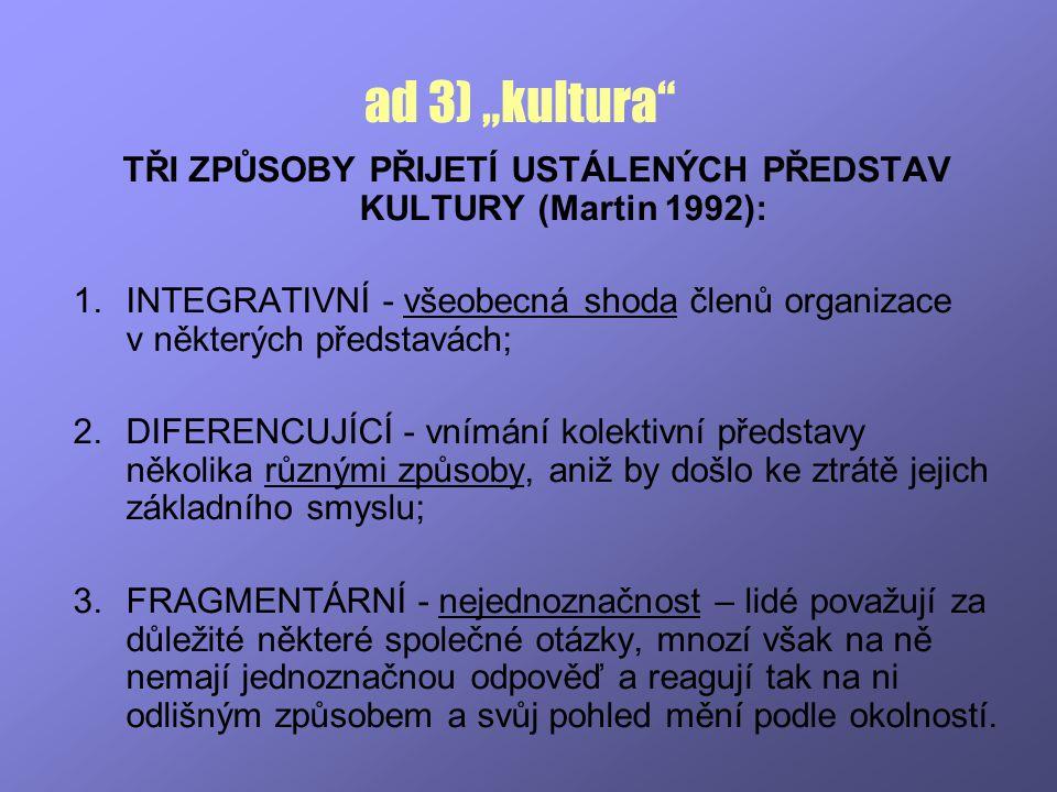 """ad 3) """"kultura"""" TŘI ZPŮSOBY PŘIJETÍ USTÁLENÝCH PŘEDSTAV KULTURY (Martin 1992): 1.INTEGRATIVNÍ - všeobecná shoda členů organizace v některých představá"""