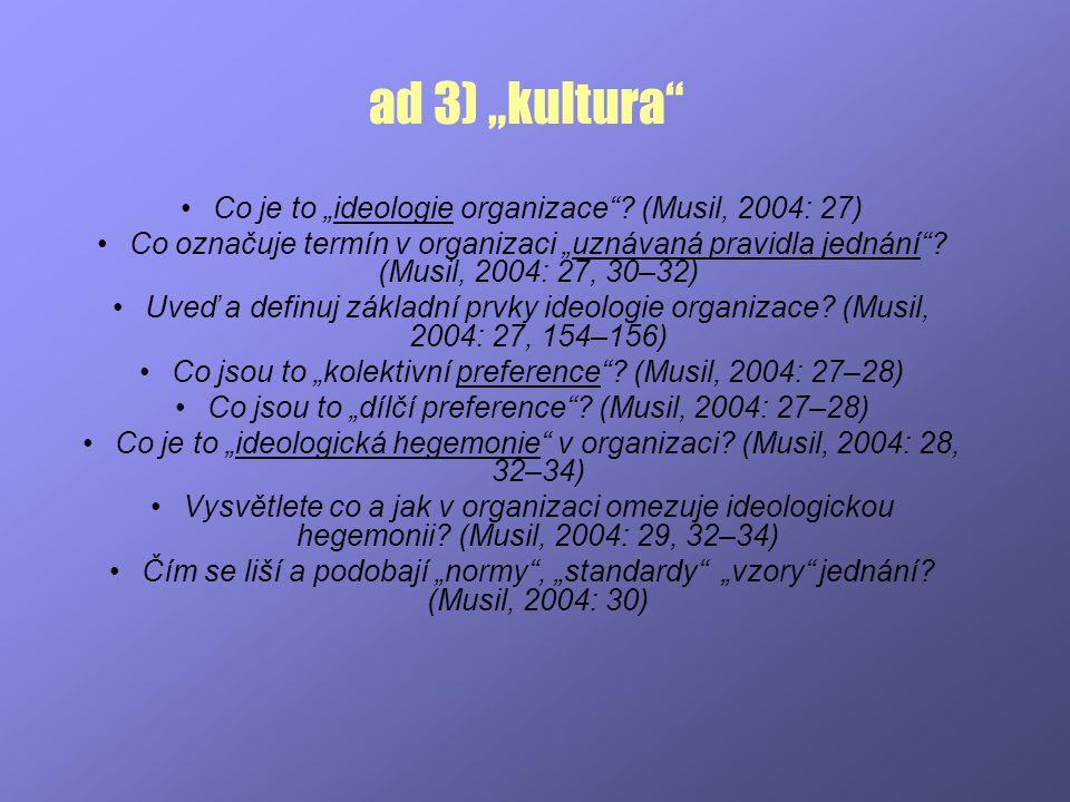 """ad 3) """"kultura"""" Co je to """"ideologie organizace""""? (Musil, 2004: 27) Co označuje termín v organizaci """"uznávaná pravidla jednání""""? (Musil, 2004: 27, 30–3"""