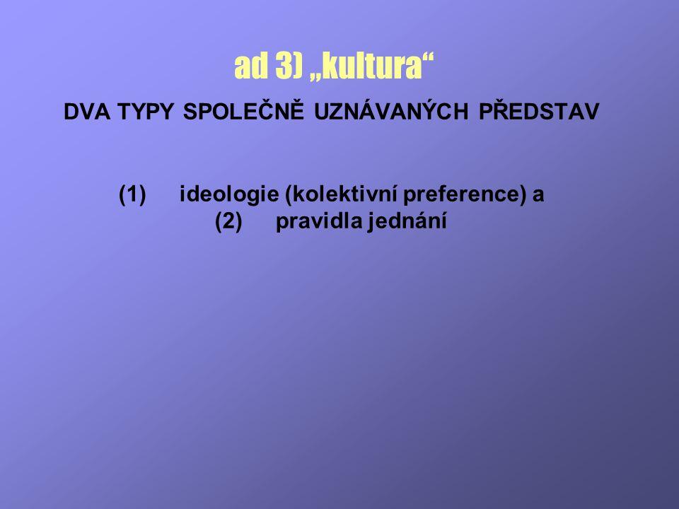 """ad 3) """"kultura"""" DVA TYPY SPOLEČNĚ UZNÁVANÝCH PŘEDSTAV (1)ideologie (kolektivní preference) a (2)pravidla jednání"""