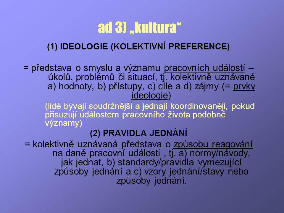 """ad 3) """"kultura"""" (1) IDEOLOGIE (KOLEKTIVNÍ PREFERENCE) = představa o smyslu a významu pracovních událostí – úkolů, problémů či situací, tj. kolektivně"""