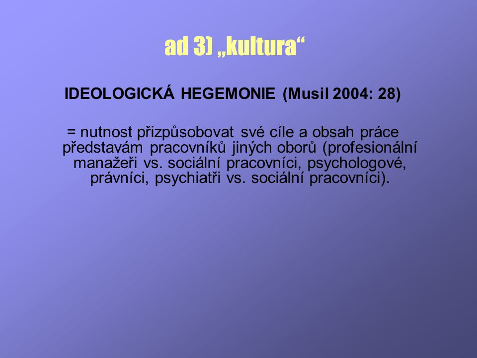 """ad 3) """"kultura"""" IDEOLOGICKÁ HEGEMONIE (Musil 2004: 28) = nutnost přizpůsobovat své cíle a obsah práce představám pracovníků jiných oborů (profesionáln"""