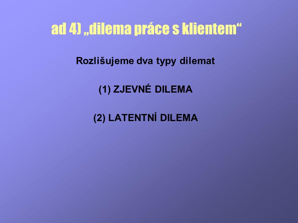 """ad 4) """"dilema práce s klientem"""" Rozlišujeme dva typy dilemat (1) ZJEVNÉ DILEMA (2) LATENTNÍ DILEMA"""