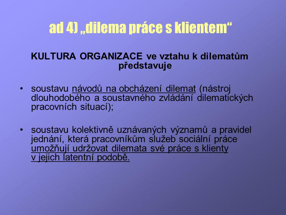 """ad 4) """"dilema práce s klientem"""" KULTURA ORGANIZACE ve vztahu k dilematům představuje soustavu návodů na obcházení dilemat (nástroj dlouhodobého a sous"""