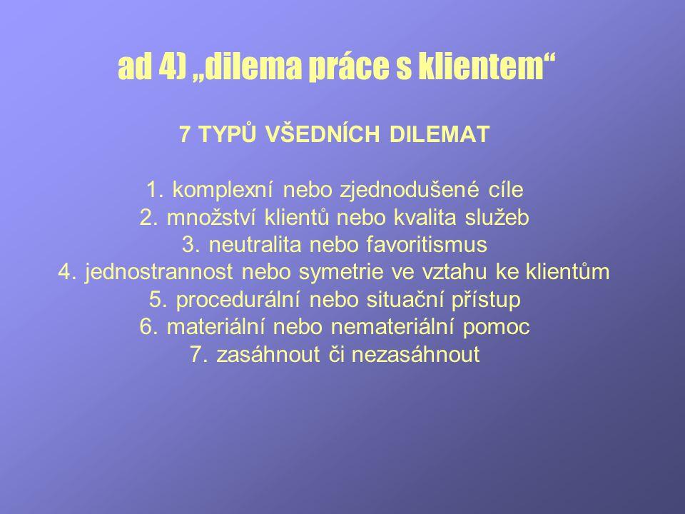 """ad 4) """"dilema práce s klientem"""" 7 TYPŮ VŠEDNÍCH DILEMAT 1.komplexní nebo zjednodušené cíle 2.množství klientů nebo kvalita služeb 3.neutralita nebo fa"""