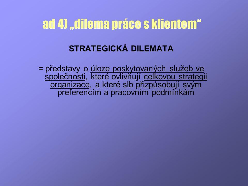"""ad 4) """"dilema práce s klientem"""" STRATEGICKÁ DILEMATA = představy o úloze poskytovaných služeb ve společnosti, které ovlivňují celkovou strategii organ"""