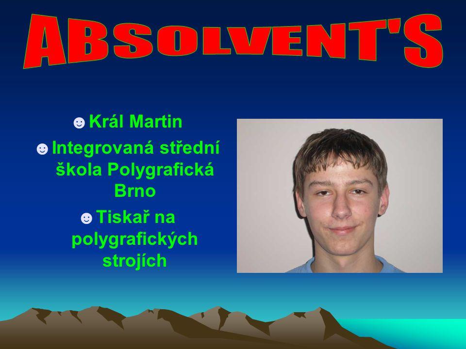 ☻Král Martin ☻Integrovaná střední škola Polygrafická Brno ☻Tiskař na polygrafických strojích